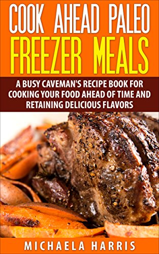 Cook Ahead Paleo Freezer Meals: A Busy Caveman's Recipe Book for Cooking Your Food Ahead of Time and Retaining Delicious Flavors by Michaela Harris
