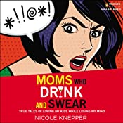 Moms Who Drink and Swear: True Tales of Loving My Kids While Losing My Mind | [Nicole Knepper]