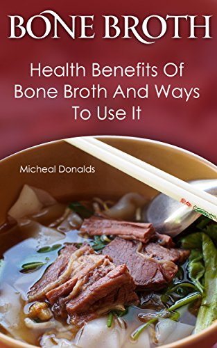 Bone Broth: Health Benefits Of Bone Broth And Ways To Use It: (Bone Broth Diet Cookbook, Bone Broth Recipes, Healthy Cooking, Bone Broth Diet, Bone Broth ... Broth And Bone Broth Soup Recipes Book 1) by Micheal Donalds