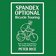 Spandex Optional Bicycle Touring: How to Ride Long Distance, the Cheap and Easy Way (       UNABRIDGED) by Peter Rice Narrated by Peter Rice