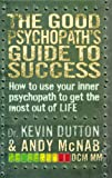 The Good Psychopath's Guide to Success: How to Use Your Inner Psychopath to Get the Most Out of Life