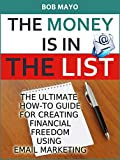 THE MONEY IS IN THE LIST: THE ULTIMATE HOW-TO GUIDE FOR CREATING FINANCIAL FREEDOM USING EMAIL MARKETING