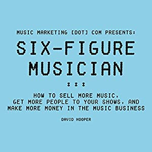 Six-Figure Musician: How to Sell More Music, Get More People to Your Shows, and Make More Money in the Music Business Hörbuch