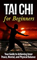 Tai Chi: Tai Chi for Beginners - Your Guide to Achieving Inner Peace, Mental, and Physical Balance (TAI CHI for BEGINNERS): Tai Chi (Martial Arts, Alternative ... Religion and Spirituality) (English Edition)