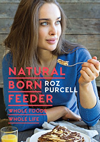 Natural Born Feeder: Whole Foods Whole Life by Roz Purcell