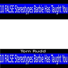False Stereotypes Barbie Has Taught You Audiobook by Tom Rudd Narrated by Tom Rudd
