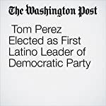 Tom Perez Elected as First Latino Leader of Democratic Party | David Weigel