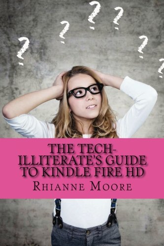 The Tech-Illiterate's Guide to Kindle Fire HD: The Essential Beginners Guide to Getting the Most Out of Your Kindle Fire HD and Kindle Fire HD 8.9