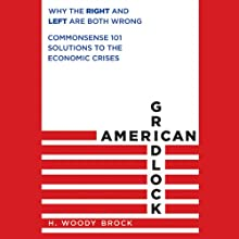 American Gridlock: Why the Right and Left Are Both Wrong - Commonsense 101 Solutions to the Economic Crises (       UNABRIDGED) by H. Woody Brock Narrated by Maurice England