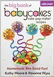 The Big Book of Babycakes Cake Pop Maker Recipes: Homemade Bite-Sized Fun!