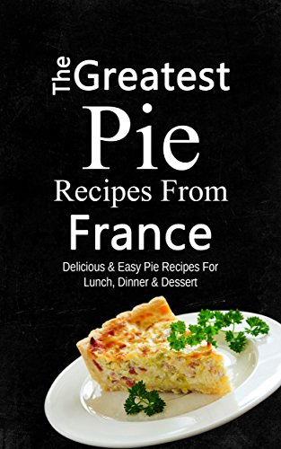 The Greatest Pie Recipes From France: Delicious & Easy Pie Recipes For Lunch, Dinner & Dessert by Sonia Maxwell