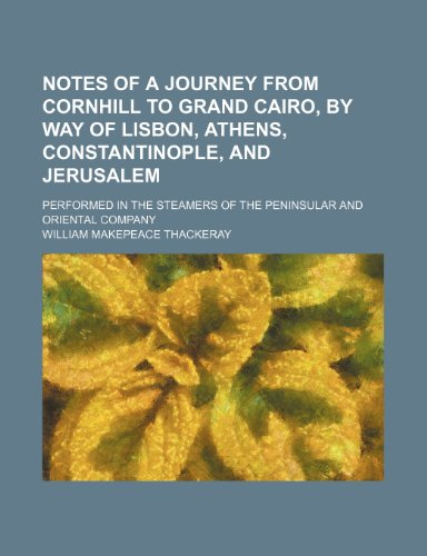 Notes of a journey from Cornhill to Grand Cairo, by way of Lisbon, Athens, Constantinople, and Jerusalem; performed in the steamers of the Peninsular and oriental company