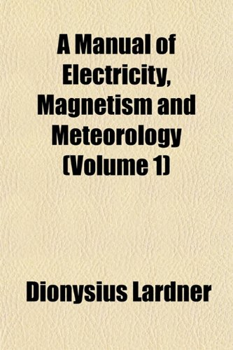 A Manual of Electricity, Magnetism and Meteorology (Volume 1)