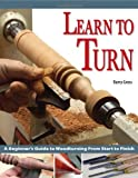 Learn to Turn: A Beginner's Guide to Woodturning from Start to Finish - 1565232739