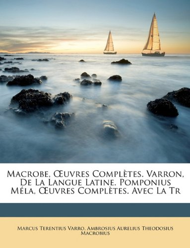 Macrobe, OEuvres Complètes. Varron, De La Langue Latine. Pomponius Méla, OEuvres Complètes. Avec La Tr