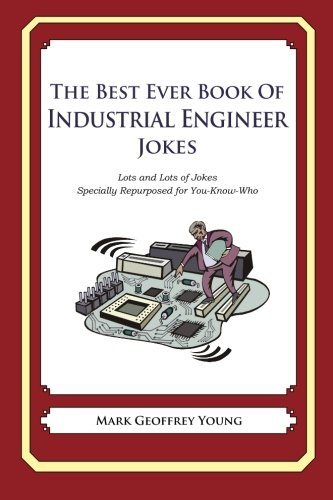 The Best Ever Book of Industrial Engineer Jokes: Lots and Lots of Jokes Specially Repurposed for You-Know-Who
