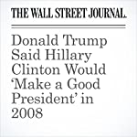 Donald Trump Said Hillary Clinton Would 'Make a Good President' in 2008 | Michael Rothfeld,Mark Maremont