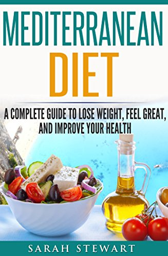 Mediterranean Diet: A Complete Guide to Lose Weight, Feel Great, And Improve Your Health (Mediterranean Diet, Mediterranean Diet Cookbook, Mediterranean Diet Recipes) by Sarah Stewart