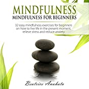 Mindfulness: Mindfulness for Beginners: 32 Easy Mindfulness Exercises for Beginners on How to Live Life in the Present Moment, Relieve Stress and Reduce Anxiety | [Beatrice Anahata]