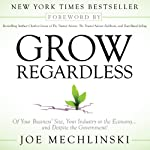 Grow Regardless: Of Your Business's Size, Your Industry or the Economy... and Despite the Government! | Joe Mechlinski