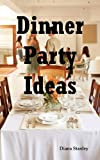 Dinner Party Ideas: All You Need to Know About Hosting Dinner Parties Including Menu and Recipe Ideas, Invitations, Games, Music, Activities and More.