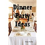 Dinner Party Ideas: All You Need to Know about Hosting Dinner Parties Including Menu and Recipe Ideas, Invitations, Games, Music, Activitiby Diana Stanley