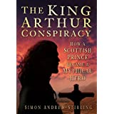 The King Arthur Conspiracy: How a Scottish Prince became a Mythical Heroby Simon Andrew Stirling
