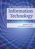 An Executive's Guide to Information Technology: Principles, Business Models, and Terminology