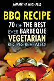 BBQ Recipe: 70 of the Best Ever Barbecue Vegetarian Recipes...Revealed! Samantha Michaels