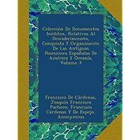 Colección De Documentos Inéditos, Relativos Al Descubrimiento, Conquista Y Organización De Las Antiguas Posesiones...