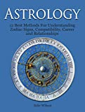 Astrology: 12 Best Methods For Understanding Zodiac Signs, Compatibility, Career and Relationships (Astrology And Zodiac Guide, Zodiac Signs, Astrology)