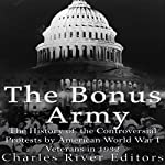 The Bonus Army: The History of the Controversial Protests by American World War I Veterans in 1932 |  Charles River Editors