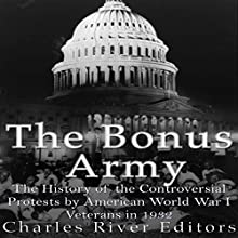 The Bonus Army: The History of the Controversial Protests by American World War I Veterans in 1932 Audiobook by  Charles River Editors Narrated by Dan Gallagher