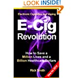 Electronic Cigarettes and Vaping E-CIG REVOLUTION - How to Save a Million Lives and a Billion Healthcare Dollars...