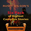 Rusty Wilson's Six Pack of Bigfoot Campfire Stories (Collection #7) Audiobook by Rusty Wilson Narrated by Richard Henzel