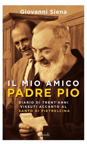 Il mio amico Padre Pio Diario di Trent'anni vissuti accanto al padre di Pietrelcina Di tutto di più PDF