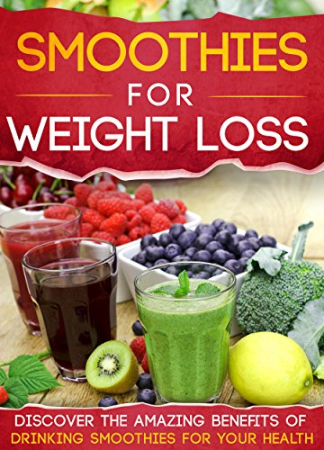 Smoothies For Weight Loss: Discover The Amazing Benefits Of Drinking Smoothies For Your Health (Smoothies for weight loss, Smoothies for better health, ... Smoothies and juices, Smoothies recipes) by Mary Clarkshire