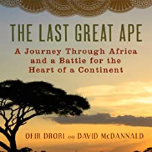 The Last Great Ape: A Journey Through Africa and a Fight for the Heart of the Continent (       UNABRIDGED) by Ofir Drori, David McDannald Narrated by Assaf Cohen