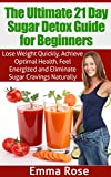 The Ultimate 21 Day Sugar Detox Guide for Beginners: Lose Weight Quickly, Achieve Optimal Health, Feel Energized & Eliminate Sugar Cravings Naturally (FREE ... INCLUDED): sugar addiction, sugar free
