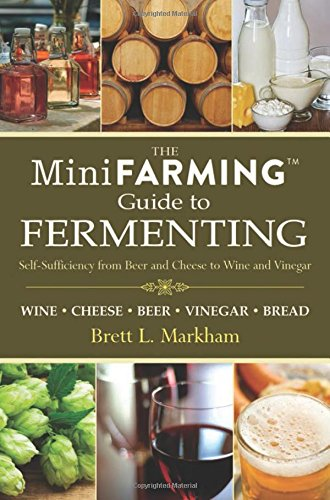 Download Mini Farming Guide to Fermenting: Self-Sufficiency from Beer and Cheese to Wine and Vinegar (Mini Farming Guides)