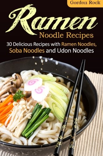 Ramen Noodle Recipes: 30 Delicious Recipes with Ramen Noodles, Soba Noodles and Udon Noodles by Gordon Rock