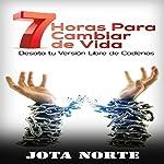 7 Horas para Cambiar de Vida: Desata tu Cadenas [7 hours to Change Life: Unleash Your Chains] | Jota Norte