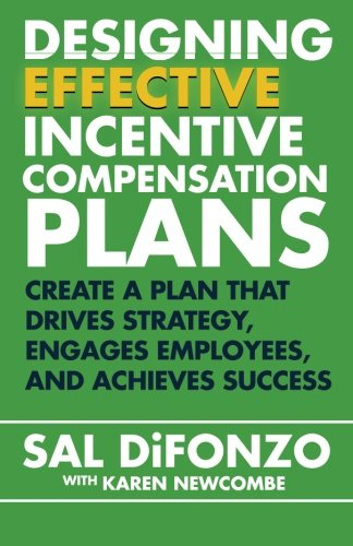 Designing Effective Incentive Compensation Plans: Create a plan that drives strategy, engages employees, and achieves success