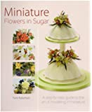 Miniature Flowers in Sugar: A Step-by-step Guide to the Art of Modelling in Miniature