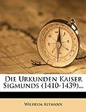 Die Urkunden Kaiser Sigmunds (1410-1439)... (German Edition) (1278800522) by Altmann, Wilhelm