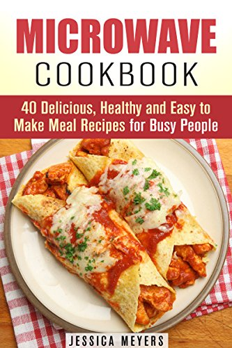 Microwave Cookbook: 40 Delicious, Healthy and Easy to Make Meal Recipes for Busy People (Quick and Easy Microwave Meal Recipes) by Jessica Meyers