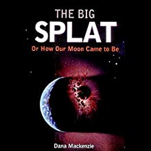 The Big Splat: Or How Our Moon Came to Be (       UNABRIDGED) by Dana Mackenzie Narrated by Kevin T. Collins