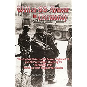 WAFFEN-SS ARMOUR IN NORMANDY: The Combat History of SS Panzer Regiment 12 and SS Panzerjager Abteilung 12, Normandy 1944, based on their original war diaries