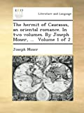 The hermit of Caucasus, an oriental romance. In two volumes. By Joseph Moser, ...  Volume 1 of 2