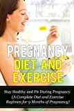 Pregnancy Diet and Exercise: Stay Healthy and Fit During Pregnancy (A Complete Diet and Exercise Regimen for 9 Months of Pregnancy (Pregnancy Diet and Exercise 101)